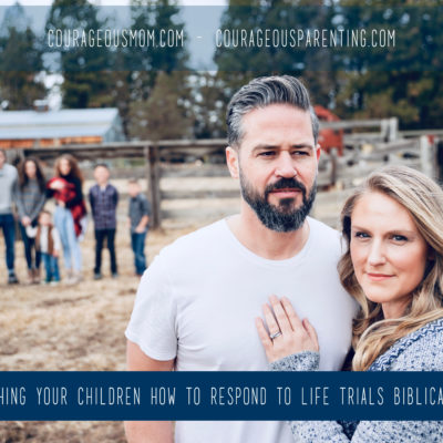 Teaching Your Children How to Respond to Life Trials Biblically